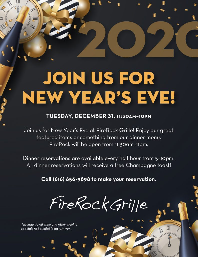 Join us for New Year's Eve at FireRock Grille! Enjoy our great featured items or something from our dinner menu.   FireRock will be open from 11:30am–11pm, with dinner reservations available every half hour from 5–10pm. All dinner reservations will receive a free Champagne toast!  Call (616) 656-9898 to make your reservation.