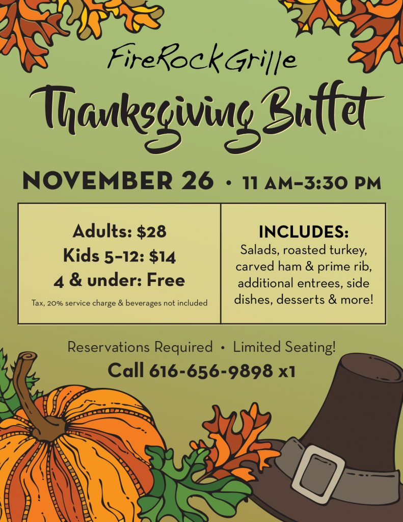 Let us handle the cooking this Thanksgiving! We'll be serving delicious salads, roasted turkey, hand carved ham & prime rib, additional entrees, side dishes, desserts & more at our annual Thanksgiving Buffet! Cost is $28 for Adults, $14 for Children 5-12, and Free for Children 4 & under (tax, 20% service charge & beverages not included). We have a limited number of reservations available due to the current Executive Order. Call 616-656-9898 x 1 to make your reservation.