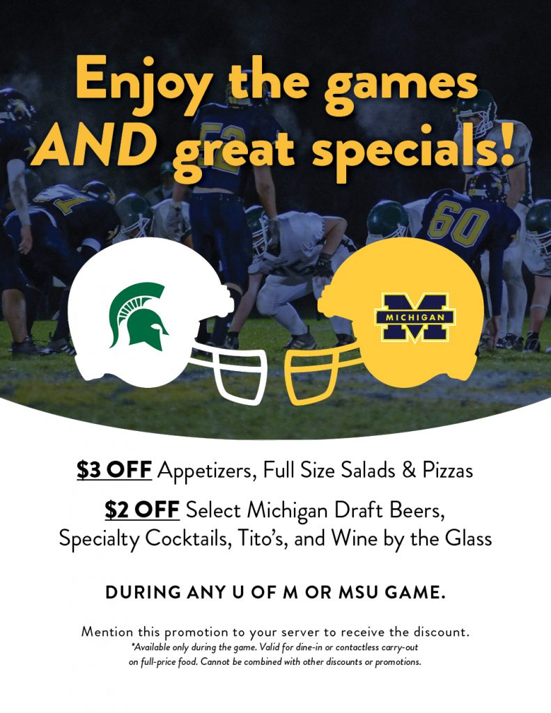 Enjoy these great food & drink specials during any U of M or MSU game!  $3 off appetizers, full size salads & pizzas $2 off select Michigan draft beers, specialty cocktails, Tito's & wine by the glass  Mention this promotion to your server to receive the discount.  Available only during the game. Valid for dine-in or contactless carry-out on full-price food. Cannot be combined with other discounts or promotions.